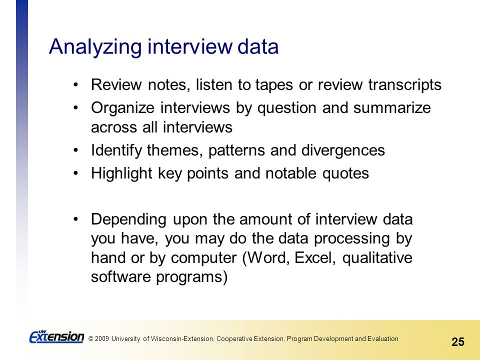 25 © 2009 University of Wisconsin-Extension, Cooperative Extension, Program Development and Evaluation Analyzing interview data Review notes, listen to tapes or review transcripts Organize interviews by question and summarize across all interviews Identify themes, patterns and divergences Highlight key points and notable quotes Depending upon the amount of interview data you have, you may do the data processing by hand or by computer (Word, Excel, qualitative software programs)