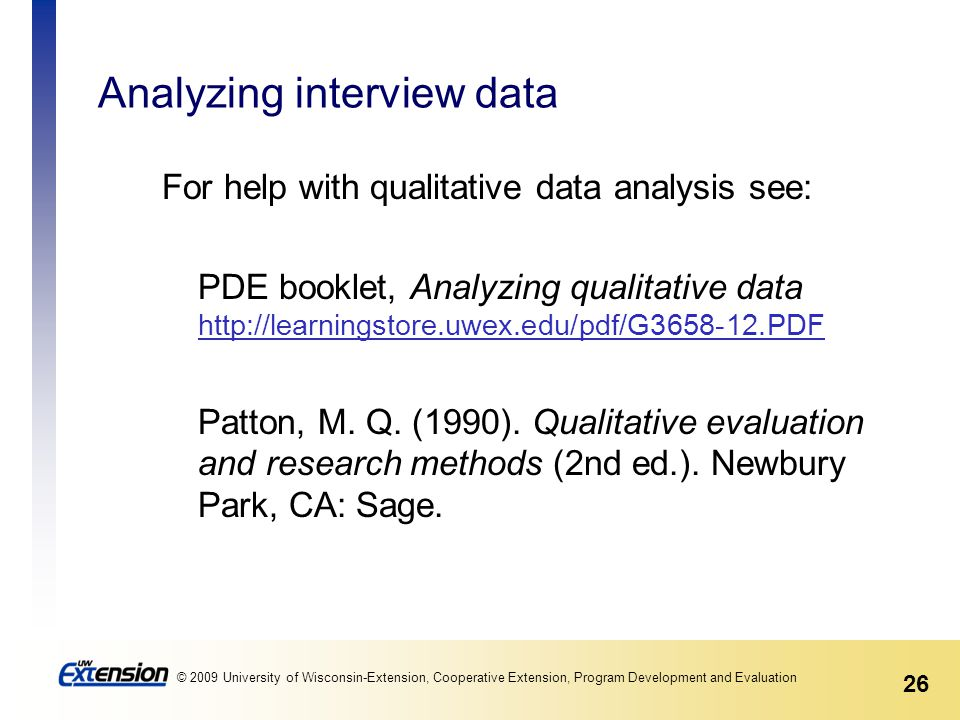 26 © 2009 University of Wisconsin-Extension, Cooperative Extension, Program Development and Evaluation Analyzing interview data For help with qualitative data analysis see: PDE booklet, Analyzing qualitative data http://learningstore.uwex.edu/pdf/G3658-12.PDF http://learningstore.uwex.edu/pdf/G3658-12.PDF Patton, M.