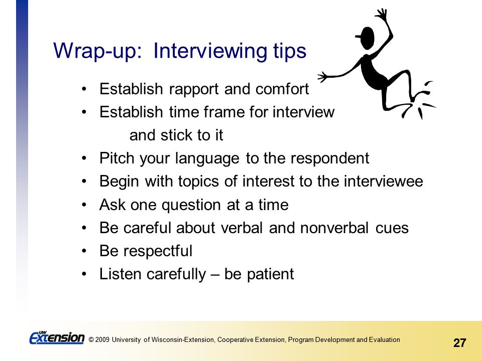 27 © 2009 University of Wisconsin-Extension, Cooperative Extension, Program Development and Evaluation 27 © 2009 University of Wisconsin-Extension, Cooperative Extension, Program Development and Evaluation Wrap-up: Interviewing tips Establish rapport and comfort Establish time frame for interview and stick to it Pitch your language to the respondent Begin with topics of interest to the interviewee Ask one question at a time Be careful about verbal and nonverbal cues Be respectful Listen carefully – be patient