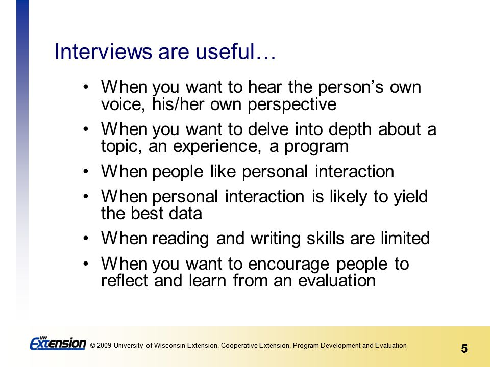 5 © 2009 University of Wisconsin-Extension, Cooperative Extension, Program Development and Evaluation 5 Interviews are useful… When you want to hear the person's own voice, his/her own perspective When you want to delve into depth about a topic, an experience, a program When people like personal interaction When personal interaction is likely to yield the best data When reading and writing skills are limited When you want to encourage people to reflect and learn from an evaluation