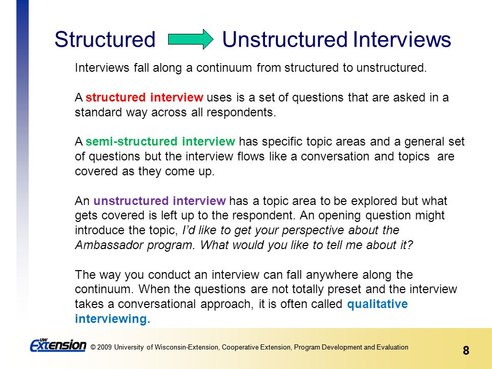 8 © 2009 University of Wisconsin-Extension, Cooperative Extension, Program Development and Evaluation 8 Structured Unstructured Interviews Interviews fall along a continuum from structured to unstructured.