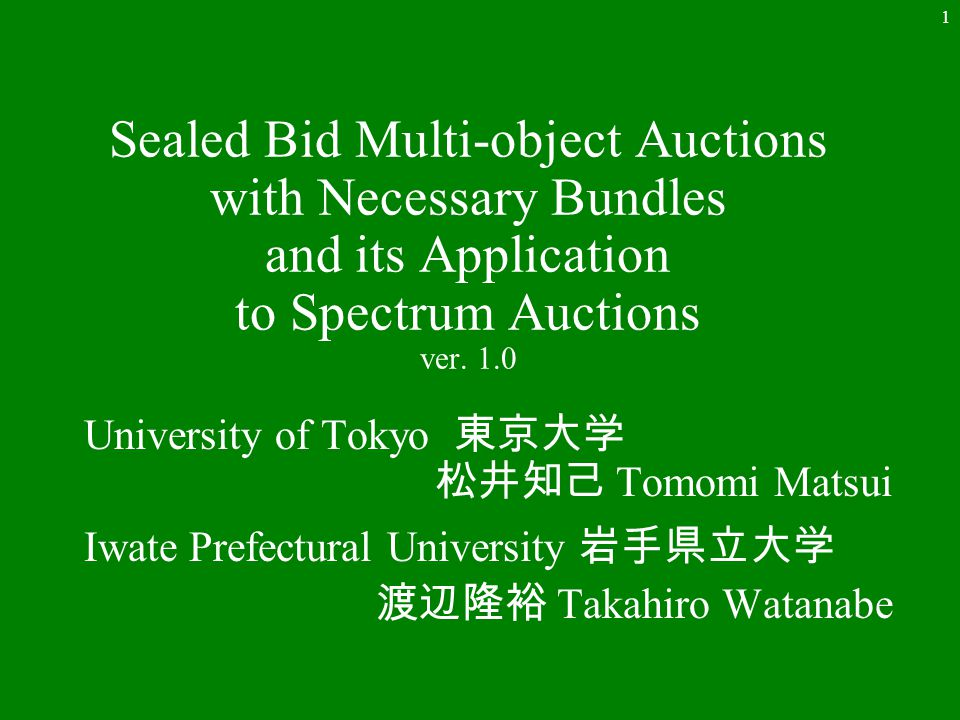 1 Sealed Bid Multi-object Auctions with Necessary Bundles and its Application to Spectrum Auctions ver. 1.0 University of Tokyo 東京大学 松井知己 Tomomi Matsu