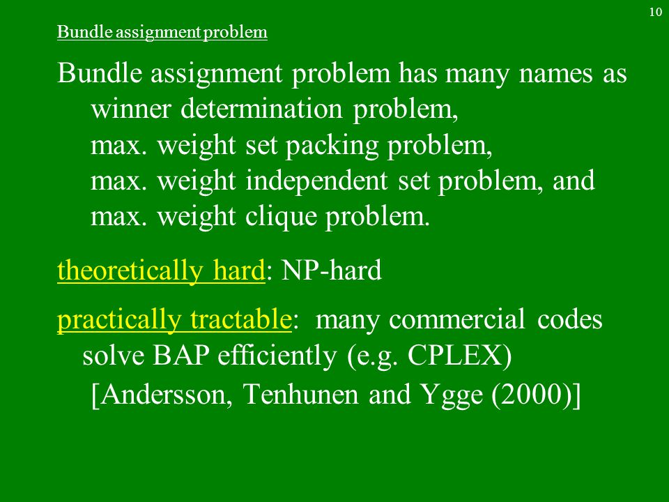 10 Bundle assignment problem Bundle assignment problem has many names as winner determination problem, max. weight set packing problem, max. weight in