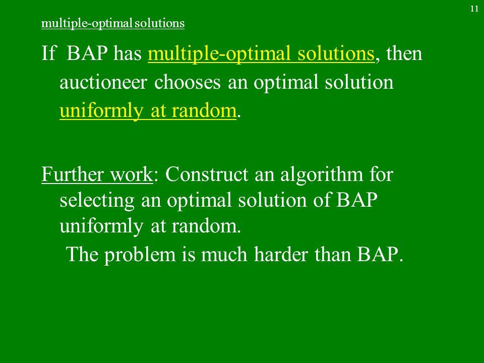 11 multiple-optimal solutions If BAP has multiple-optimal solutions, then auctioneer chooses an optimal solution uniformly at random.