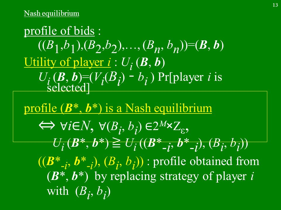 13 Nash equilibrium profile of bids : ((B 1,b 1 ),(B 2,b 2 ),…, (B n, b n ))=(B, b) Utility of player i : U i (B, b) U i (B, b)=(V i ( B i ) ー b i ) Pr[player i is selected] profile (B*, b*) is a Nash equilibrium ⇔ ∀ i ∈ N, ∀ (B i, b i ) ∈ 2 M ×Z ε, U i (B*, b*) ≧ U i ((B* -i, b* -i ), (B i, b i )) ((B* -i, b* -i ), (B i, b i )) : profile obtained from (B*, b*) by replacing strategy of player i with (B i, b i )