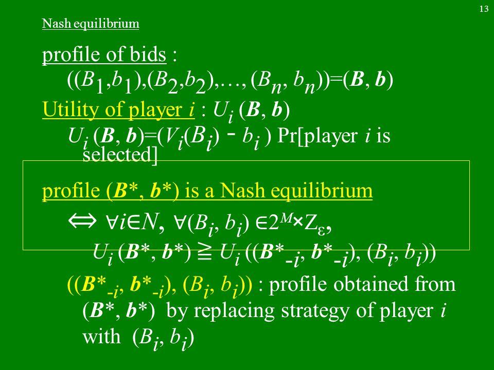 13 Nash equilibrium profile of bids : ((B 1,b 1 ),(B 2,b 2 ),…, (B n, b n ))=(B, b) Utility of player i : U i (B, b) U i (B, b)=(V i ( B i ) ー b i ) P