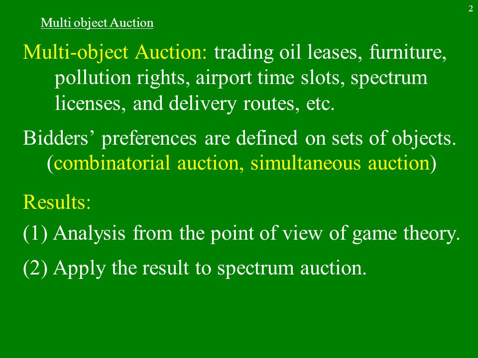 2 Multi object Auction Multi-object Auction: trading oil leases, furniture, pollution rights, airport time slots, spectrum licenses, and delivery routes, etc.