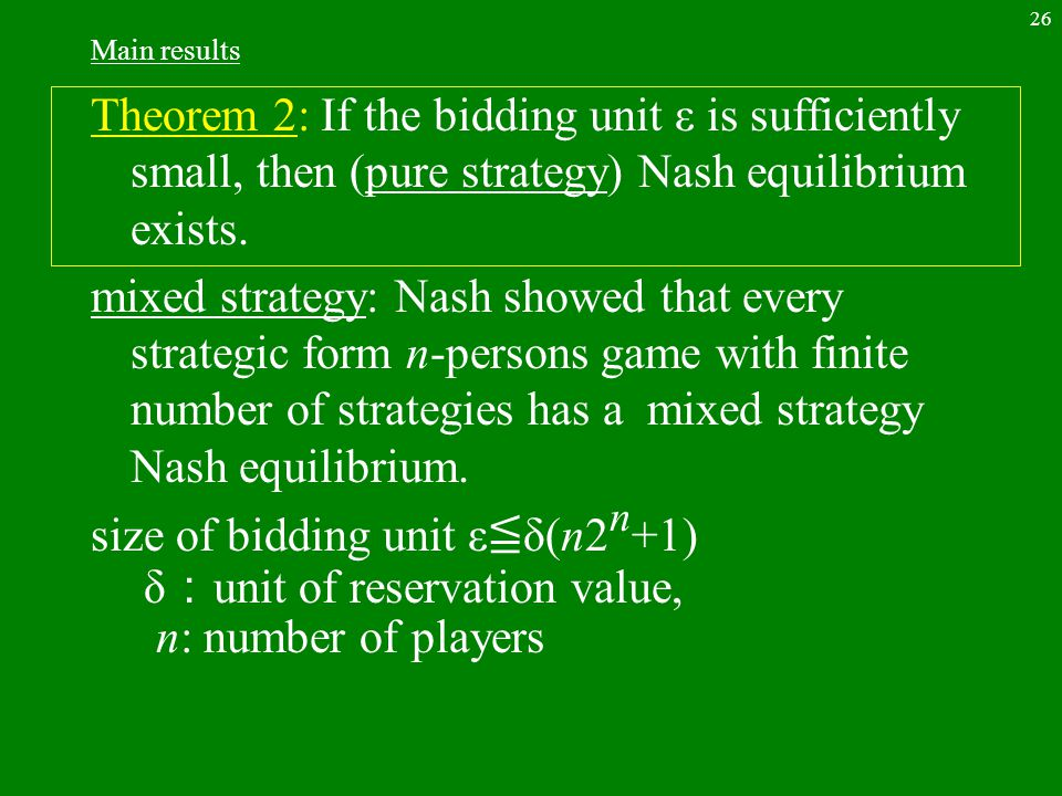 26 Main results Theorem 2: If the bidding unit ε is sufficiently small, then (pure strategy) Nash equilibrium exists. mixed strategy: Nash showed that