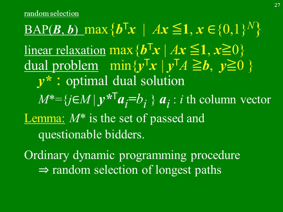 27 random selection BAP(B, b) max { b T x | Ax ≦ 1, x ∈ {0,1} N } linear relaxation max{b T x | Ax ≦ 1, x ≧ 0} dual problem min{y T x | y T A ≧ b, y ≧ 0 } y* : optimal dual solution M*={j ∈ M | y* T a i =b i } a i : i th column vector Lemma: M* is the set of passed and questionable bidders.