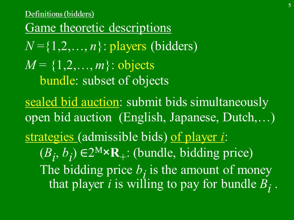 6 Assumption (strategies) Assumption 1 each player i submits only one pair of bundle and its price (B i, b i ) ∈ 2 M ×R + : restricted but practical combinatorial auction: each player i submits bidding prices of all the bundles f i : 2 M →R + general but impractical (2 M is a huge family)