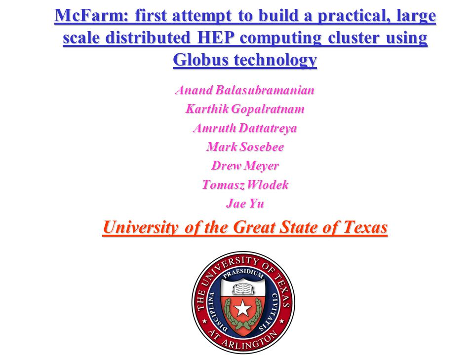 McFarm: first attempt to build a practical, large scale distributed HEP computing cluster using Globus technology Anand Balasubramanian Karthik Gopalratnam Amruth Dattatreya Mark Sosebee Drew Meyer Tomasz Wlodek Jae Yu University of the Great State of Texas