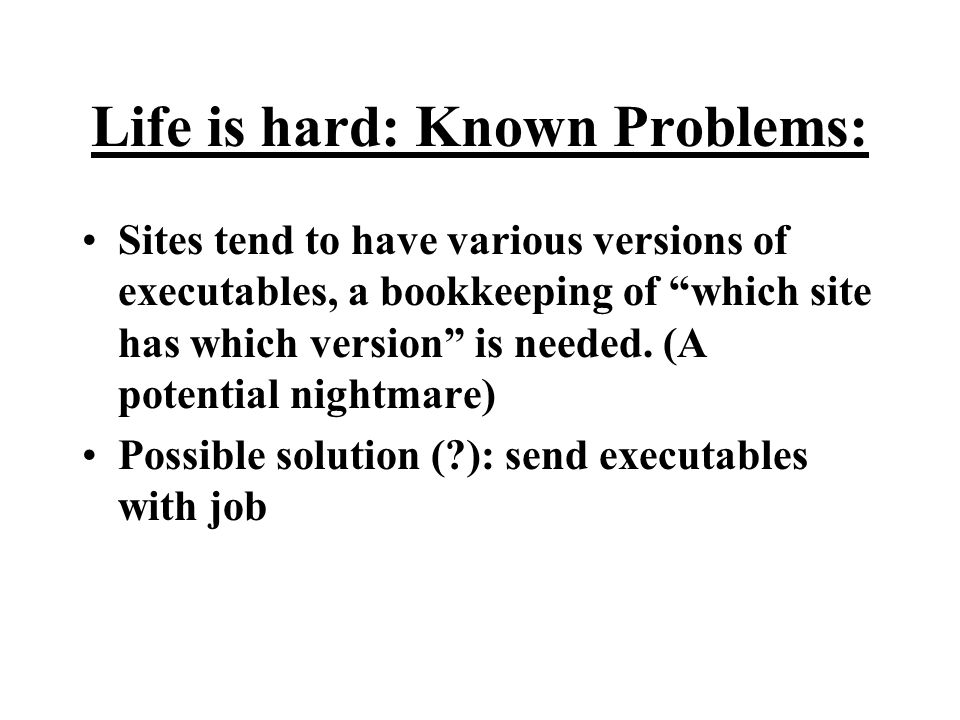 Life is hard: Known Problems: Sites tend to have various versions of executables, a bookkeeping of which site has which version is needed.