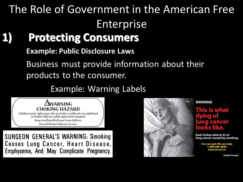 1) Protecting Consumers Example: Public Disclosure Laws Business must provide information about their products to the consumer. Example: Warning Label
