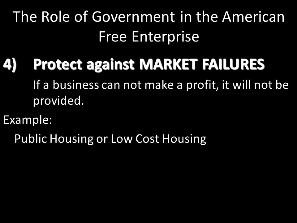 4)Protect against MARKET FAILURES If a business can not make a profit, it will not be provided. Example: Public Housing or Low Cost Housing The Role o