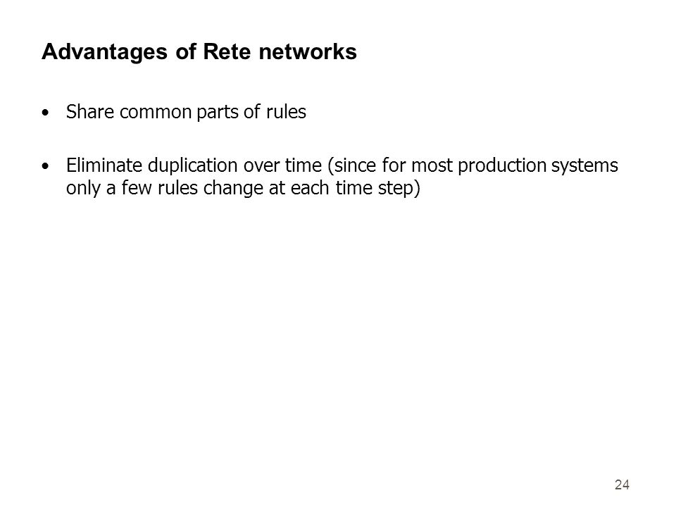 24 Advantages of Rete networks Share common parts of rules Eliminate duplication over time (since for most production systems only a few rules change at each time step)