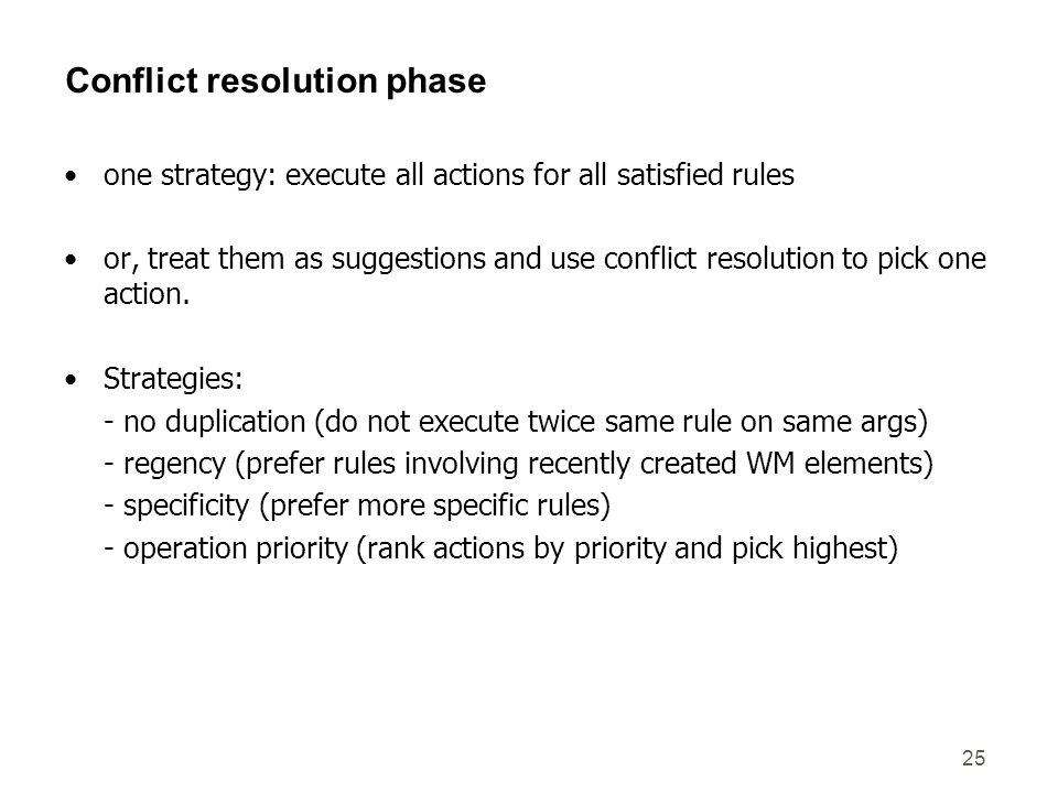 25 Conflict resolution phase one strategy: execute all actions for all satisfied rules or, treat them as suggestions and use conflict resolution to pick one action.