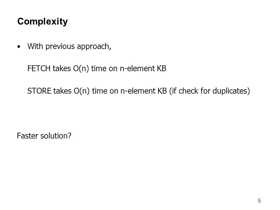 5 Complexity With previous approach, FETCH takes O(n) time on n-element KB STORE takes O(n) time on n-element KB (if check for duplicates) Faster solution?