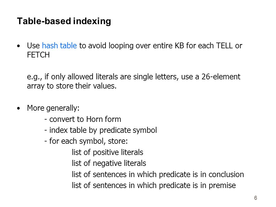 6 Table-based indexing Use hash table to avoid looping over entire KB for each TELL or FETCH e.g., if only allowed literals are single letters, use a 26-element array to store their values.