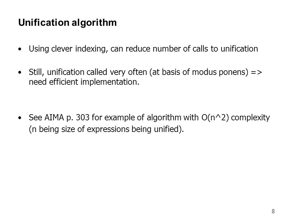 8 Unification algorithm Using clever indexing, can reduce number of calls to unification Still, unification called very often (at basis of modus ponens) => need efficient implementation.