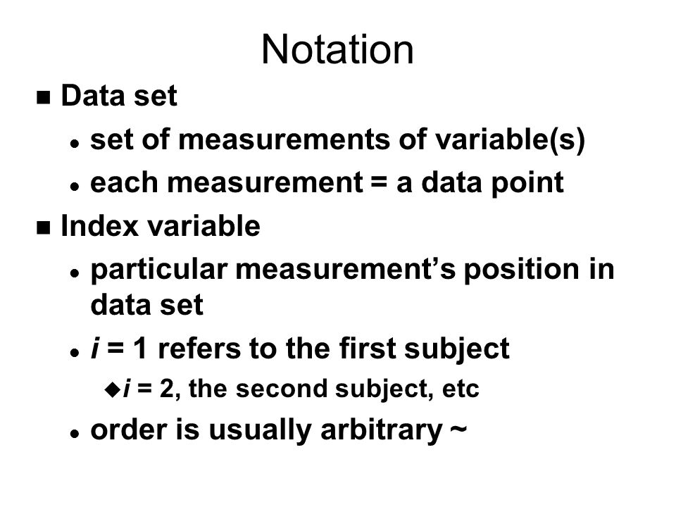Notation n Data set l set of measurements of variable(s) l each measurement = a data point n Index variable l particular measurement's position in dat