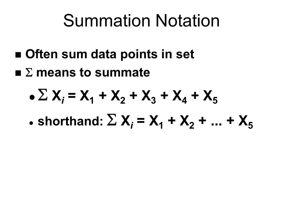 Summation Notation n Often sum data points in set  means to summate  X i = X 1 + X 2 + X 3 + X 4 + X 5 shorthand:  X i = X 1 + X 2 +... + X 5