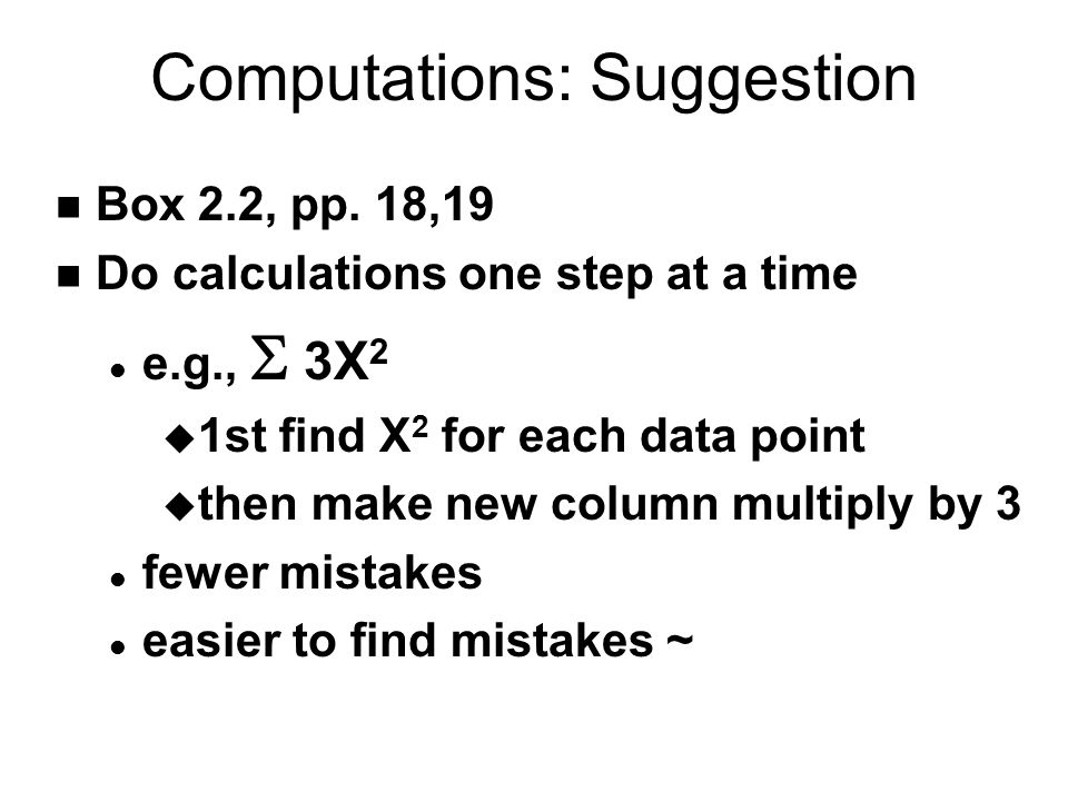 Computations: Suggestion n Box 2.2, pp. 18,19 n Do calculations one step at a time e.g.,  3X 2 u 1st find X 2 for each data point u then make new col