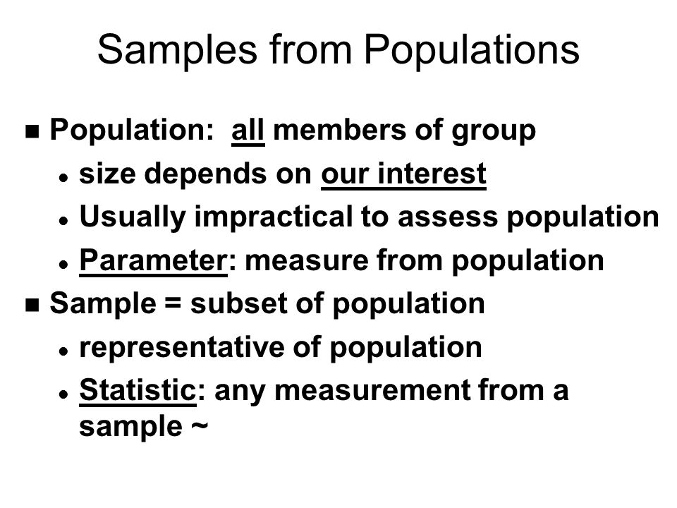 Samples from Populations n Population: all members of group l size depends on our interest l Usually impractical to assess population l Parameter: mea