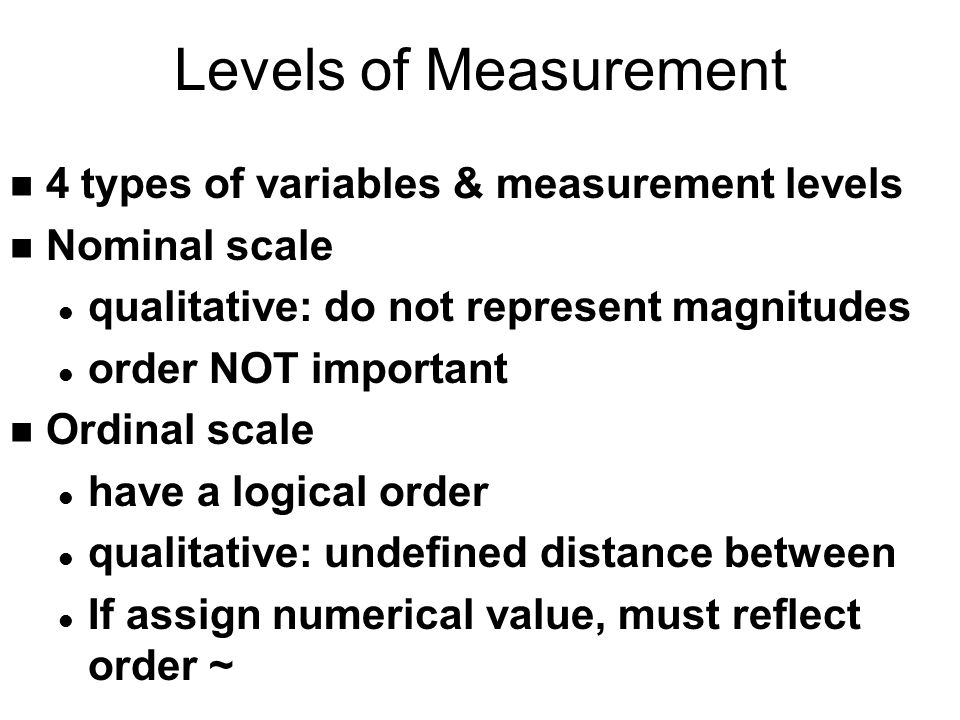 Levels of Measurement n Interval scale - quantitative u requires logical order l width of all categories must be equal n Ratio scale l same characteristics as interval l scale must have true zero point n Interval/ratio treated same for course n nominal, ordinal, interval/ratio distinction important l some statistics not relevant for a scale ~