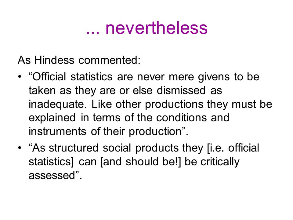 """... nevertheless As Hindess commented: """"Official statistics are never mere givens to be taken as they are or else dismissed as inadequate. Like other"""