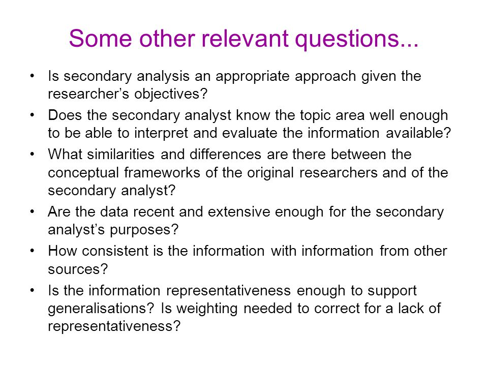 Some other relevant questions... Is secondary analysis an appropriate approach given the researcher's objectives? Does the secondary analyst know the
