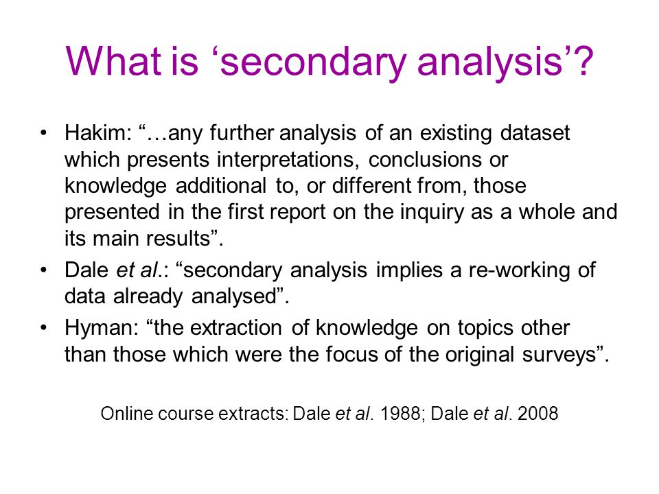 """What is 'secondary analysis'? Hakim: """"…any further analysis of an existing dataset which presents interpretations, conclusions or knowledge additional"""