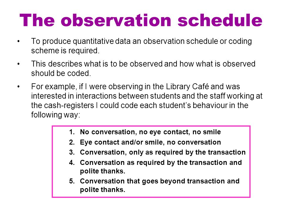 The observation schedule To produce quantitative data an observation schedule or coding scheme is required. This describes what is to be observed and