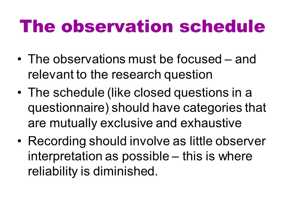The observations must be focused – and relevant to the research question The schedule (like closed questions in a questionnaire) should have categorie