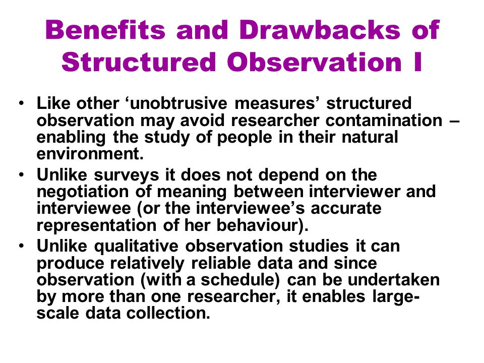Benefits and Drawbacks of Structured Observation I Like other 'unobtrusive measures' structured observation may avoid researcher contamination – enabl
