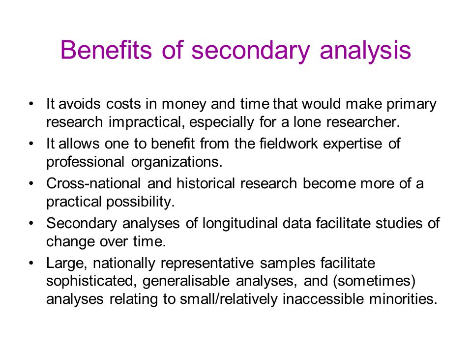 Benefits of secondary analysis It avoids costs in money and time that would make primary research impractical, especially for a lone researcher. It al