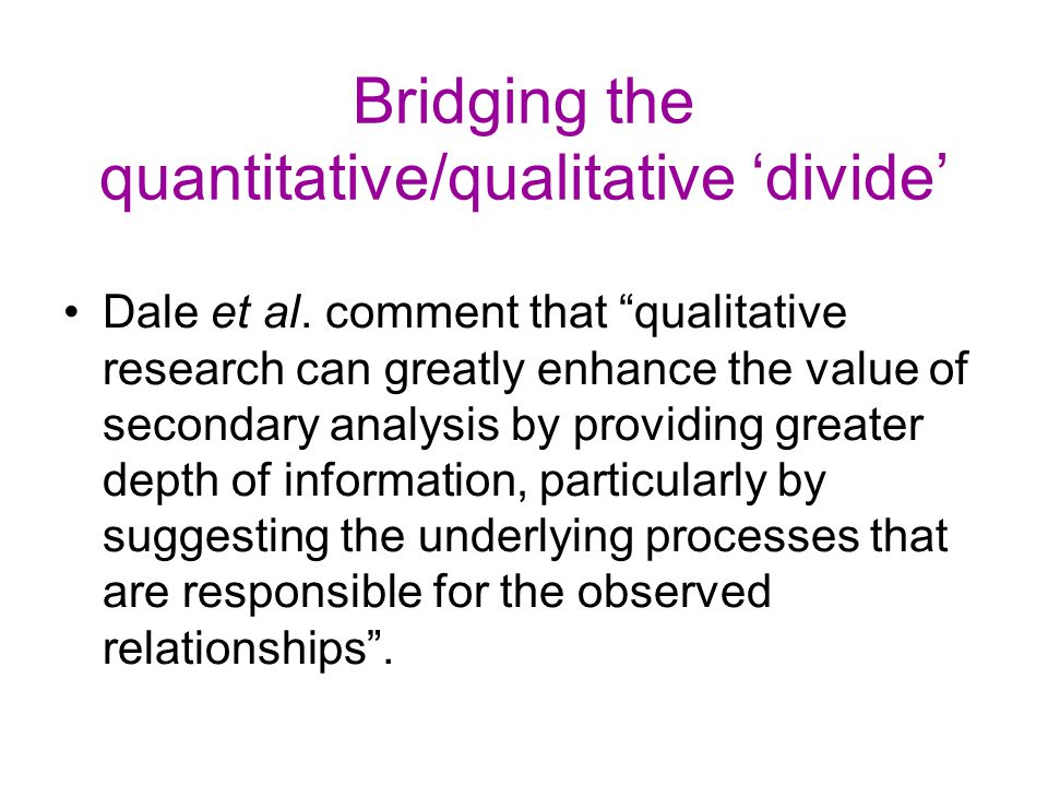 """Bridging the quantitative/qualitative 'divide' Dale et al. comment that """"qualitative research can greatly enhance the value of secondary analysis by p"""