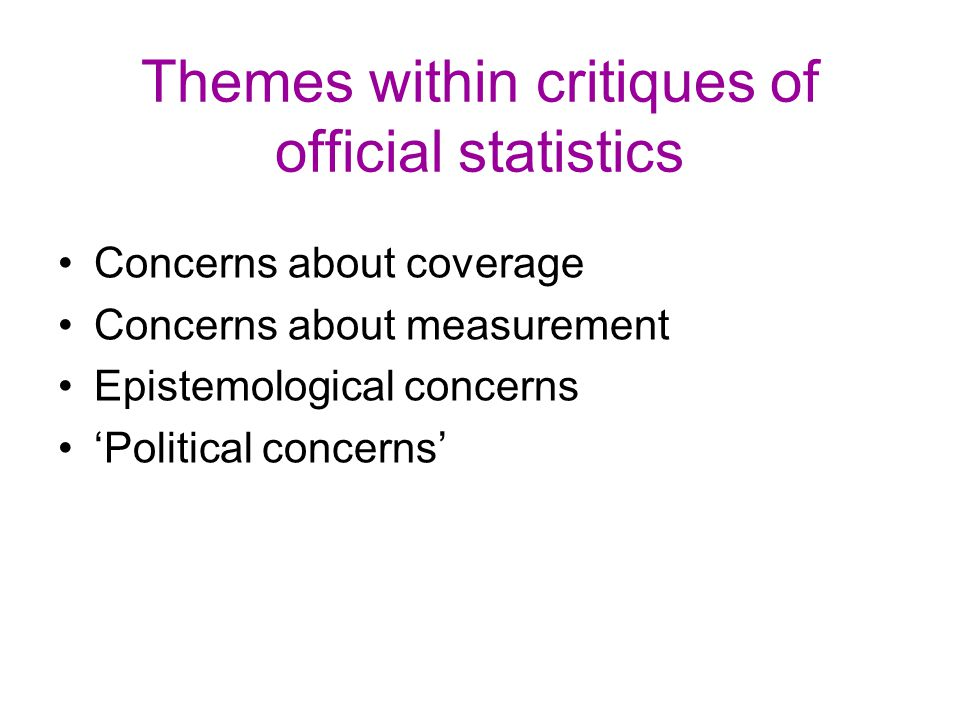 Themes within critiques of official statistics Concerns about coverage Concerns about measurement Epistemological concerns 'Political concerns'