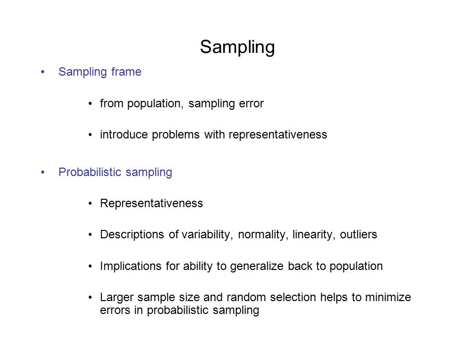 Sampling Sampling frame from population, sampling error introduce problems with representativeness Probabilistic sampling Representativeness Descriptions of variability, normality, linearity, outliers Implications for ability to generalize back to population Larger sample size and random selection helps to minimize errors in probabilistic sampling