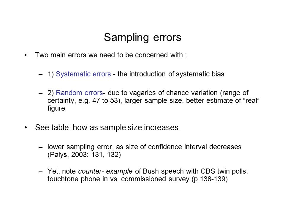 Sampling errors Two main errors we need to be concerned with : –1) Systematic errors - the introduction of systematic bias –2) Random errors- due to vagaries of chance variation (range of certainty, e.g.