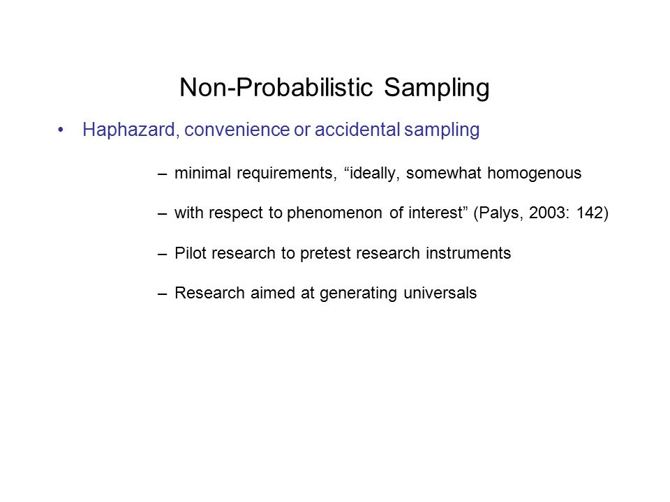Non-Probabilistic Sampling Haphazard, convenience or accidental sampling –minimal requirements, ideally, somewhat homogenous –with respect to phenomenon of interest (Palys, 2003: 142) –Pilot research to pretest research instruments –Research aimed at generating universals