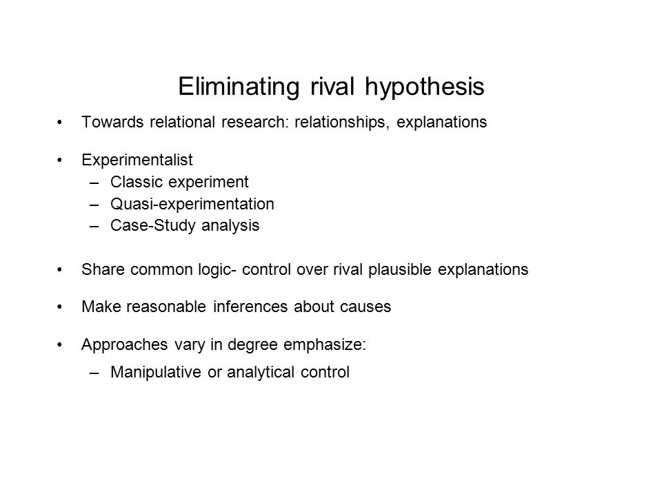 Eliminating rival hypothesis Towards relational research: relationships, explanations Experimentalist –Classic experiment –Quasi-experimentation –Case-Study analysis Share common logic- control over rival plausible explanations Make reasonable inferences about causes Approaches vary in degree emphasize: –Manipulative or analytical control