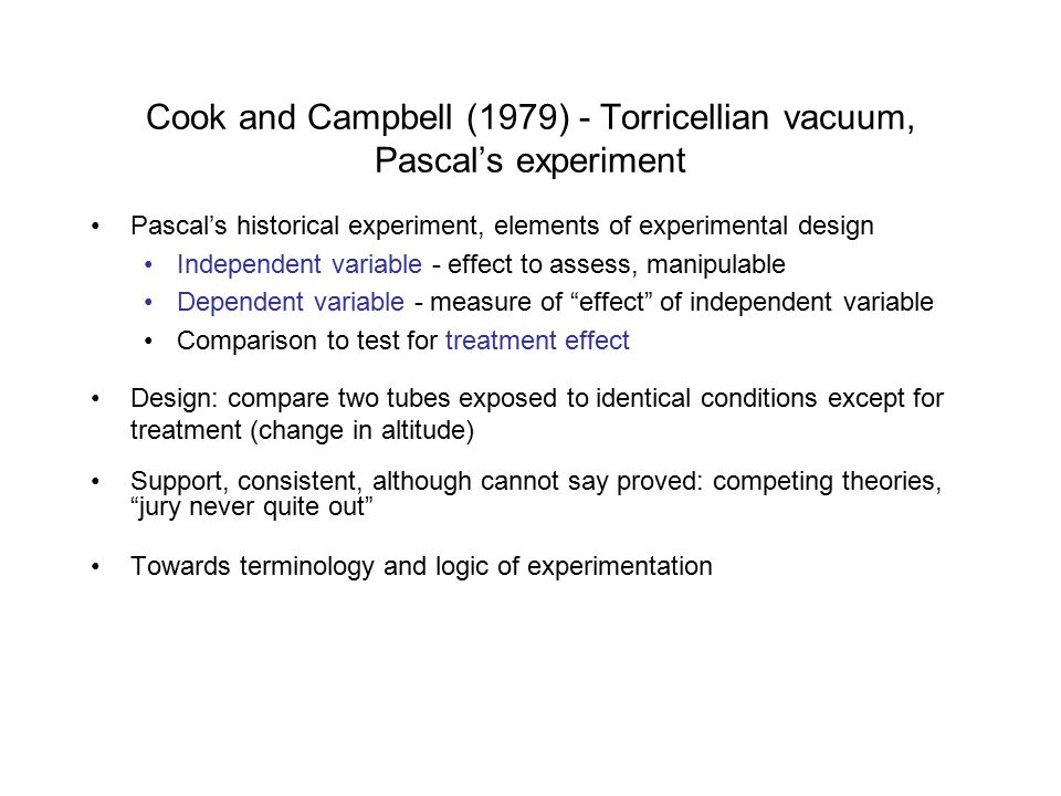 Cook and Campbell (1979) - Torricellian vacuum, Pascal's experiment Pascal's historical experiment, elements of experimental design Independent variable - effect to assess, manipulable Dependent variable - measure of effect of independent variable Comparison to test for treatment effect Design: compare two tubes exposed to identical conditions except for treatment (change in altitude) Support, consistent, although cannot say proved: competing theories, jury never quite out Towards terminology and logic of experimentation