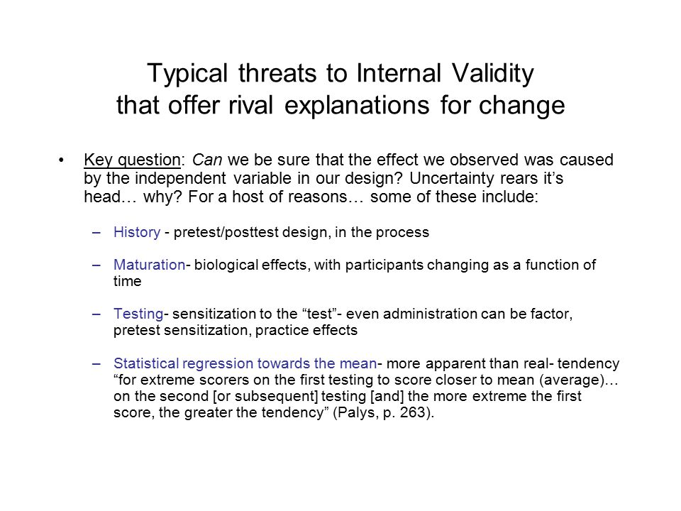 Typical threats to Internal Validity that offer rival explanations for change Key question: Can we be sure that the effect we observed was caused by the independent variable in our design.
