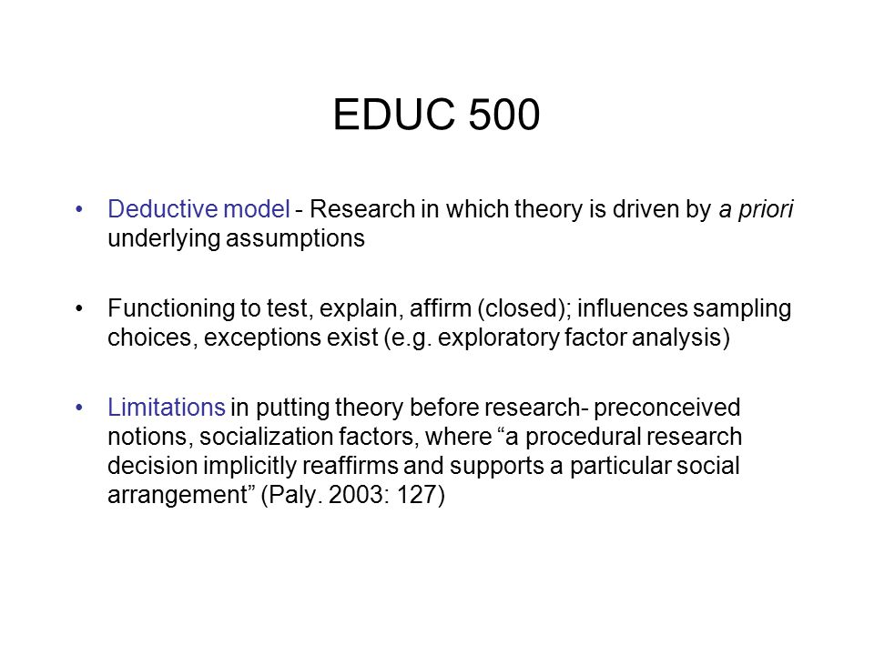 EDUC 500 Deductive model - Research in which theory is driven by a priori underlying assumptions Functioning to test, explain, affirm (closed); influences sampling choices, exceptions exist (e.g.