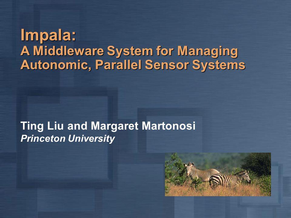 Impala: A Middleware System for Managing Autonomic, Parallel Sensor Systems Ting Liu and Margaret Martonosi Princeton University