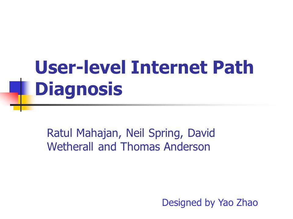 User-level Internet Path Diagnosis Ratul Mahajan, Neil Spring, David Wetherall and Thomas Anderson Designed by Yao Zhao