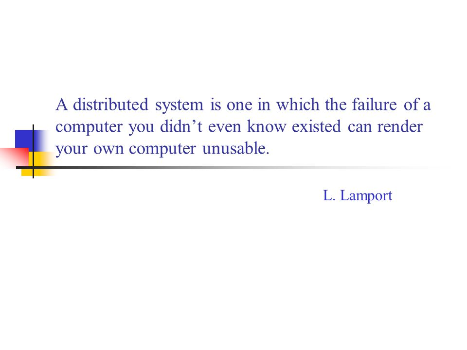 A distributed system is one in which the failure of a computer you didn't even know existed can render your own computer unusable. L. Lamport