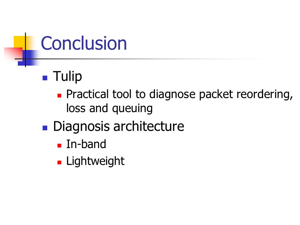Conclusion Tulip Practical tool to diagnose packet reordering, loss and queuing Diagnosis architecture In-band Lightweight