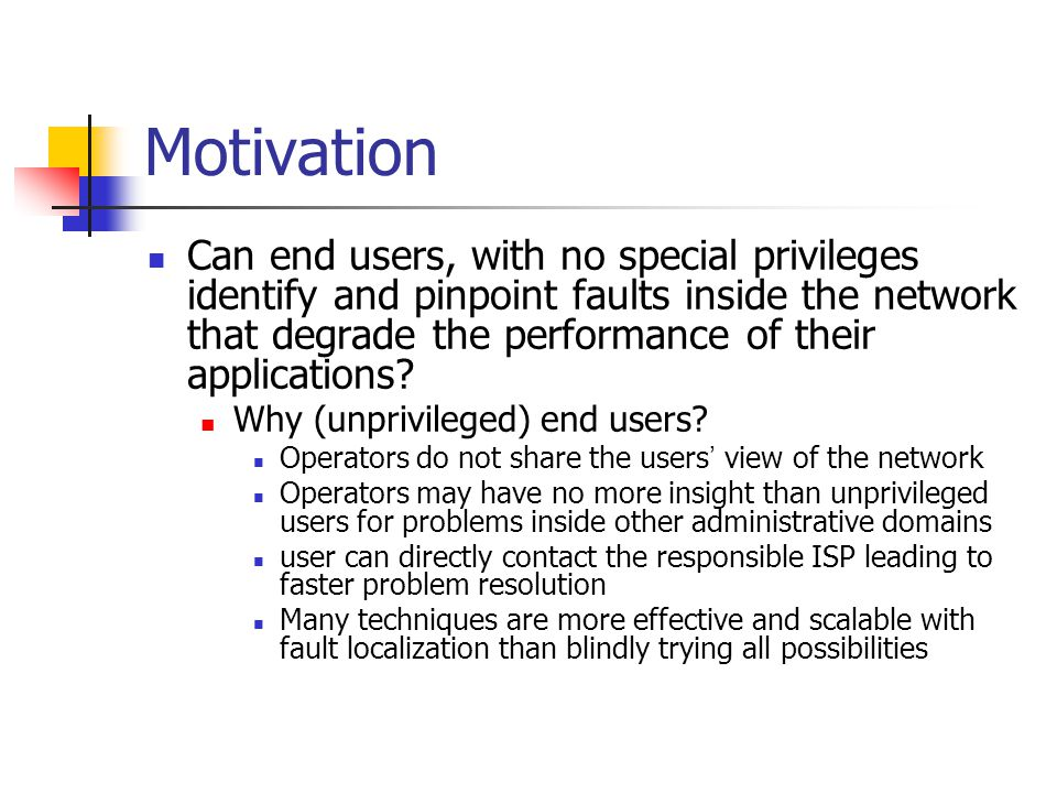 Motivation Can end users, with no special privileges identify and pinpoint faults inside the network that degrade the performance of their application