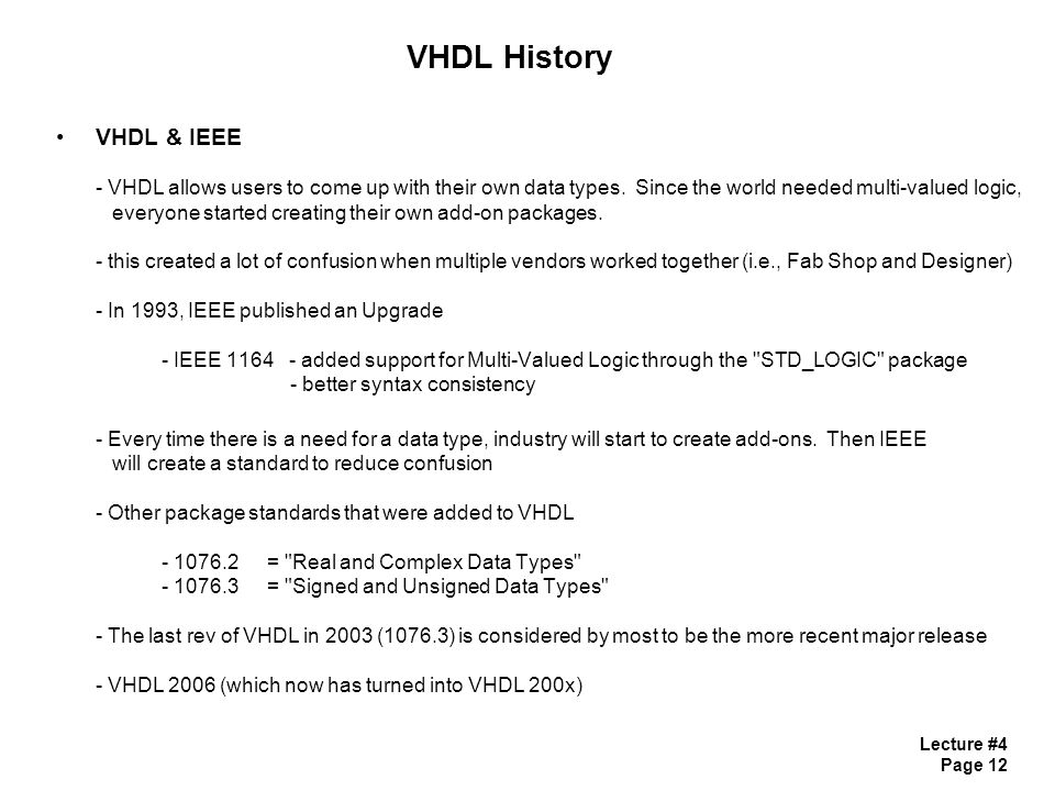 Lecture #4 Page 12 VHDL History VHDL & IEEE - VHDL allows users to come up with their own data types. Since the world needed multi-valued logic, every